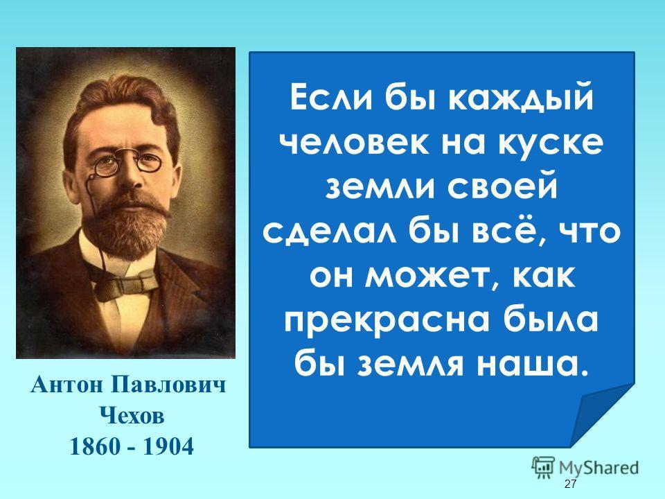 27 Антон Павлович Чехов 1860 - 1904 Если бы каждый человек на куске земли своей сделал бы всё, что он может, как прекрасна была бы земля наша.