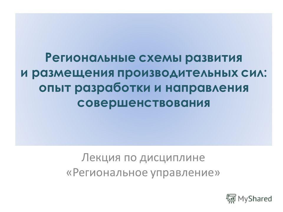 Региональные схемы развития и размещения производительных сил: опыт разработки и направления совершенствования Лекция по дисциплине «Региональное управление»