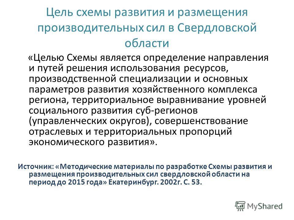 Цель схемы развития и размещения производительных сил в Свердловской области «Целью Схемы является определение направления и путей решения использования ресурсов, производственной специализации и основных параметров развития хозяйственного комплекса