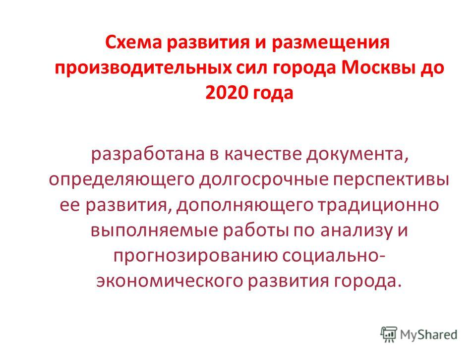 Схема развития и размещения производительных сил города Москвы до 2020 года разработана в качестве документа, определяющего долгосрочные перспективы ее развития, дополняющего традиционно выполняемые работы по анализу и прогнозированию социально- экон
