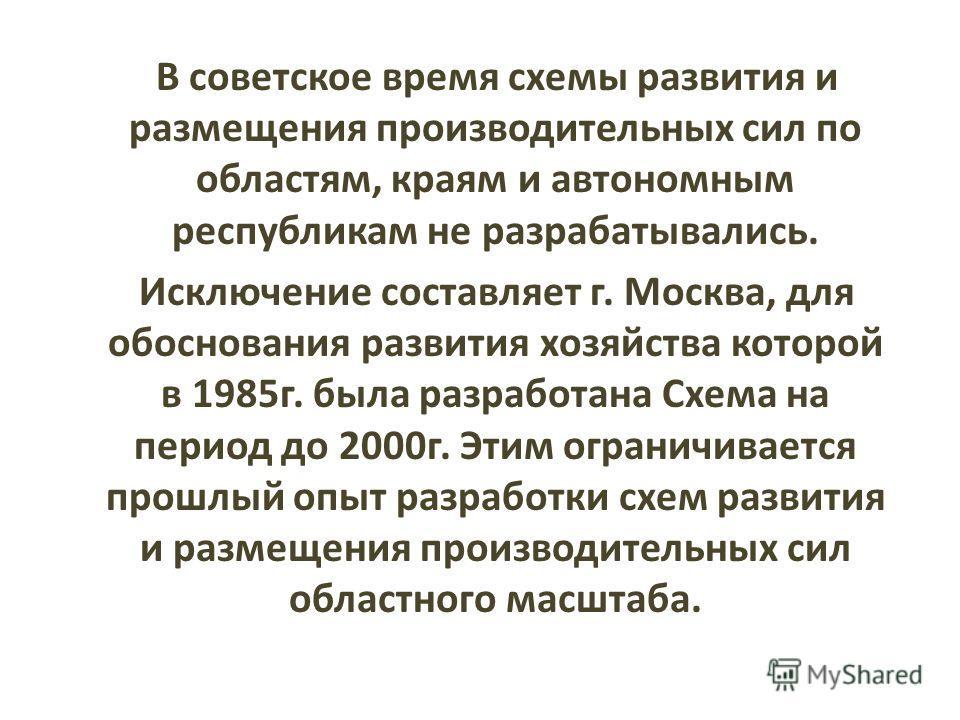 В советское время схемы развития и размещения производительных сил по областям, краям и автономным республикам не разрабатывались. Исключение составляет г. Москва, для обоснования развития хозяйства которой в 1985г. была разработана Схема на период д