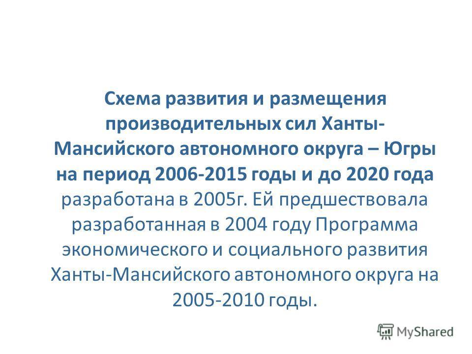 Схема развития и размещения производительных сил Ханты- Мансийского автономного округа – Югры на период 2006-2015 годы и до 2020 года разработана в 2005г. Ей предшествовала разработанная в 2004 году Программа экономического и социального развития Хан