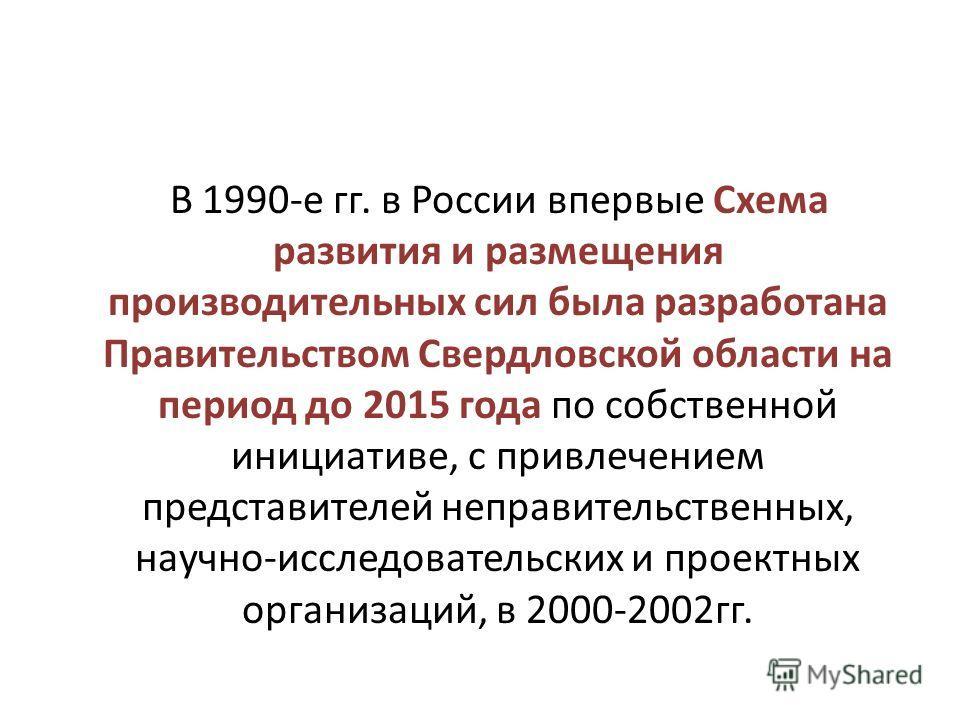 В 1990-е гг. в России впервые Схема развития и размещения производительных сил была разработана Правительством Свердловской области на период до 2015 года по собственной инициативе, с привлечением представителей неправительственных, научно-исследоват