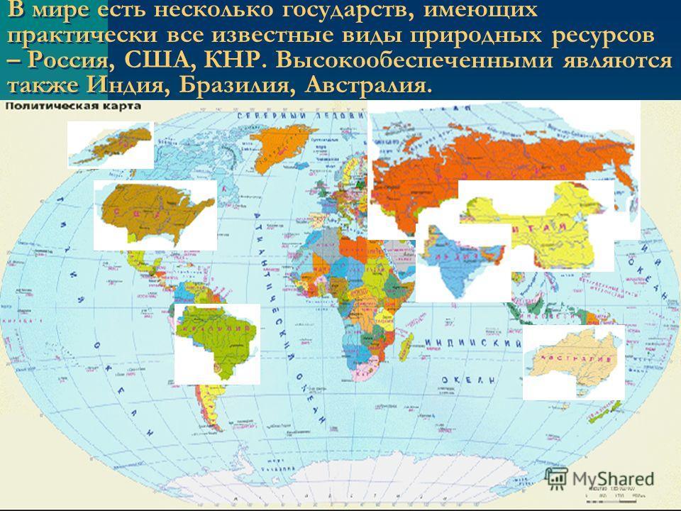 В мире есть несколько государств, имеющих практически все известные виды природных ресурсов – Россия, США, КНР. Высокообеспеченными являются также Индия, Бразилия, Австралия.