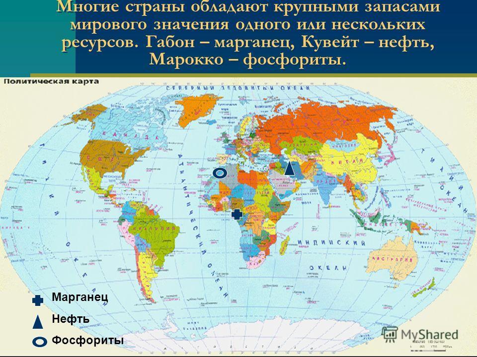 Многие страны обладают крупными запасами мирового значения одного или нескольких ресурсов. Габон – марганец, Кувейт – нефть, Марокко – фосфориты. Марганец Нефть Фосфориты