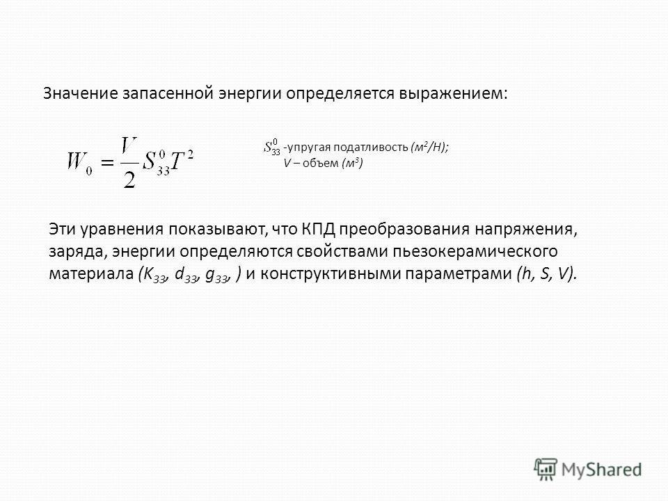 Значение запасенной энергии определяется выражением: -упругая податливость (м 2 /Н); V – объем (м 3 ) Эти уравнения показывают, что КПД преобразования напряжения, заряда, энергии определяются свойствами пьезокерамического материала (K 33, d 33, g 33,