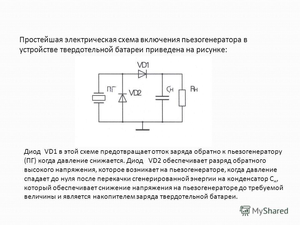 Простейшая электрическая схема включения пьезогенератора в устройстве твердотельной батареи приведена на рисунке: Диод VD1 в этой схеме предотвращает отток заряда обратно к пьезогенератору (ПГ) когда давление снижается. Диод VD2 обеспечивает разряд о
