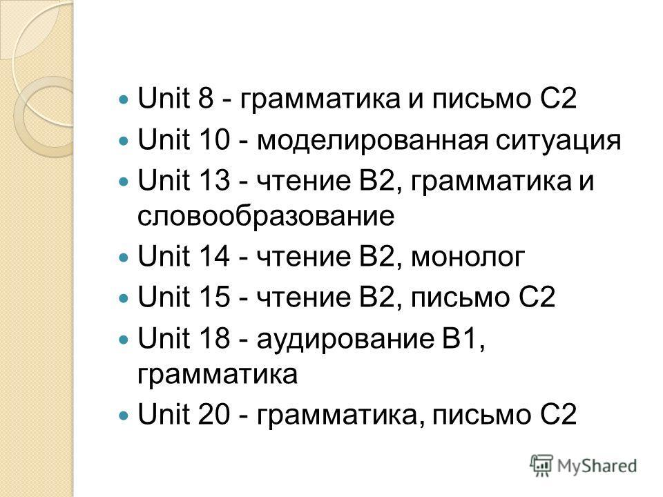 Unit 8 - грамматика и письмо С2 Unit 10 - моделированная ситуация Unit 13 - чтение В2, грамматика и словообразование Unit 14 - чтение В2, монолог Unit 15 - чтение В2, письмо С2 Unit 18 - аудирование B1, грамматика Unit 20 - грамматика, письмо С2