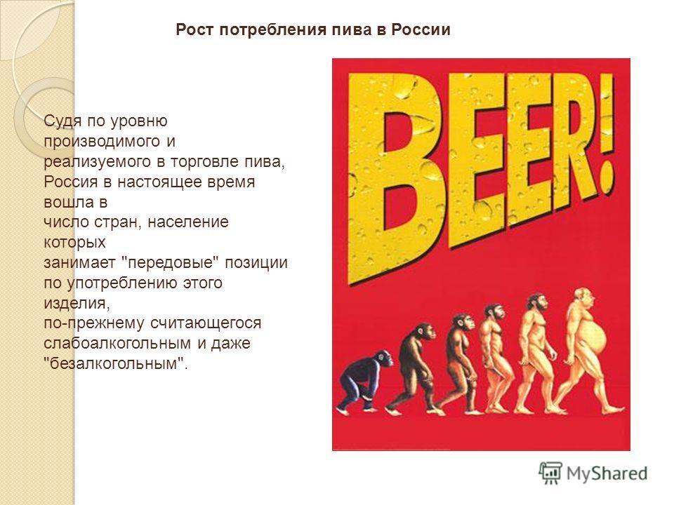 Судя по уровню производимого и реализуемого в торговле пива, Россия в настоящее время вошла в число стран, население которых занимает