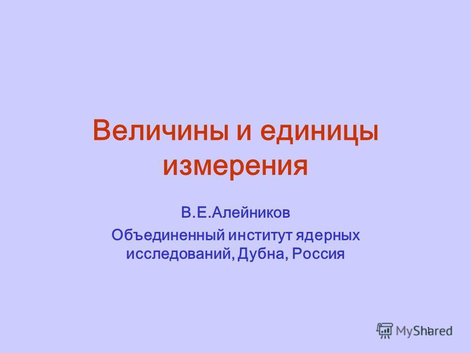 1 Величины и единицы измерения В.Е.Алейников Объединенный институт ядерных исследований, Дубна, Россия