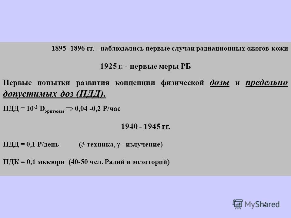 2 1895 -1896 гг. - наблюдались первые случаи радиационных ожогов кожи 1925 г. - первые меры РБ Первые попытки развития концепции физической дозы и предельно допустимых доз (ПДД). ПДД = 10 -3 D эритемы 0,04 -0,2 Р/час 1940 - 1945 гг. ПДД = 0,1 Р/день