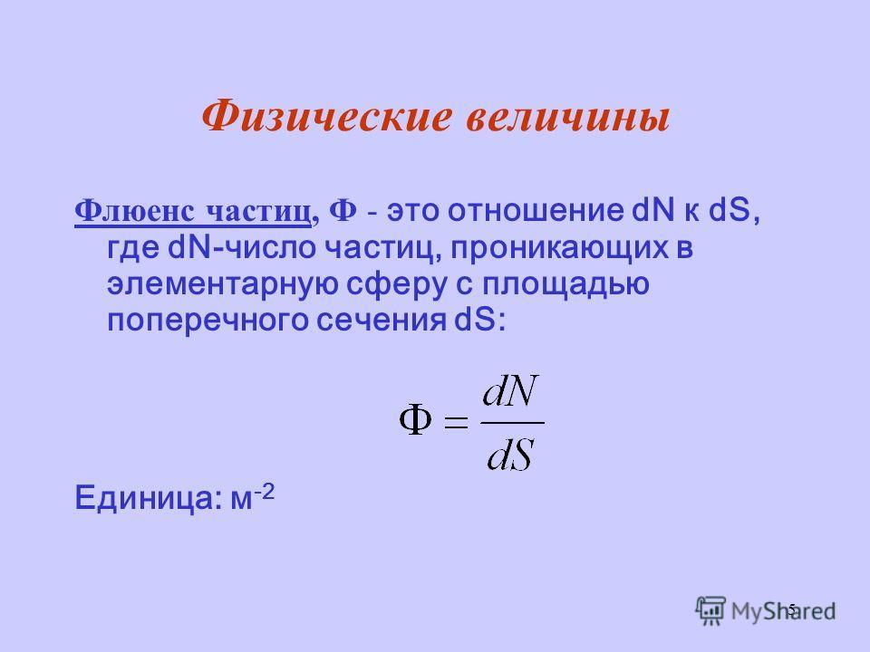 5 Физические величины Флюенс частиц, Ф - это отношение dN к dS, где dN-число частиц, проникающих в элементарную сферу с площадью поперечного сечения dS: Единица: м -2