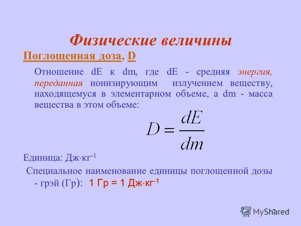 7 Физические величины Поглощенная доза, D Отношение d к dm, где d - средняя энергия, переданная ионизирующим излучением веществу, находящемуся в элементарном объеме, а dm - масса вещества в этом объеме: Единица: Дж кг -1 Специальное наименование един