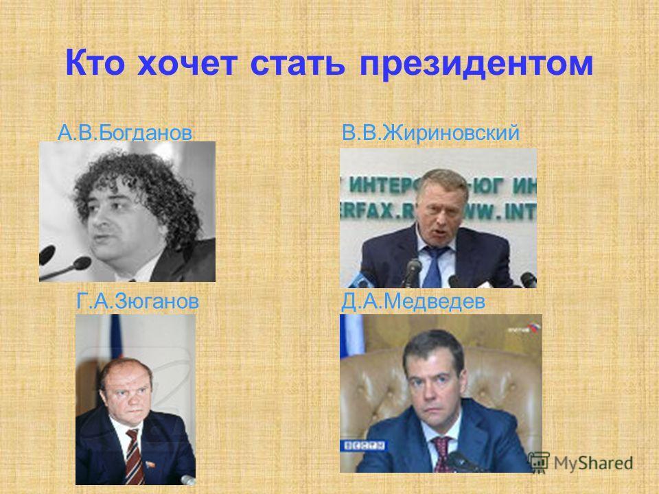 Кто хочет стать президентом А.В.БогдановВ.В.Жириновский Г.А.ЗюгановД.А.Медведев