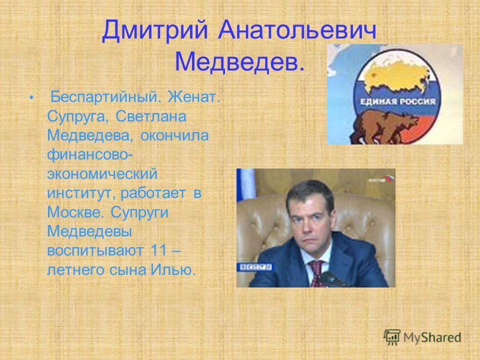 Дмитрий Анатольевич Медведев. Беспартийный. Женат. Супруга, Светлана Медведева, окончила финансово- экономический институт, работает в Москве. Супруги Медведевы воспитывают 11 – летнего сына Илью.