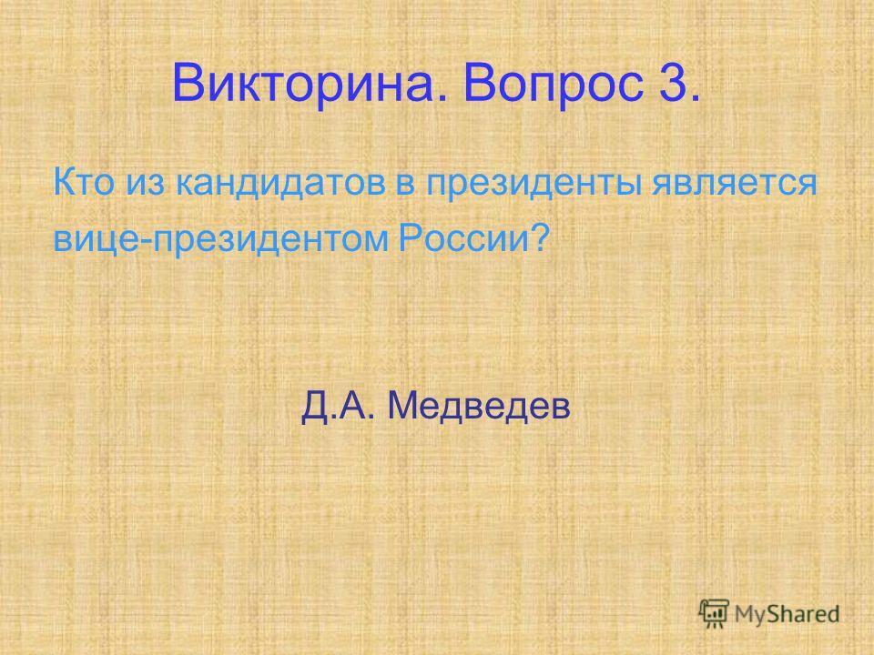 Викторина. Вопрос 3. Кто из кандидатов в президенты является вице-президентом России? Д.А. Медведев