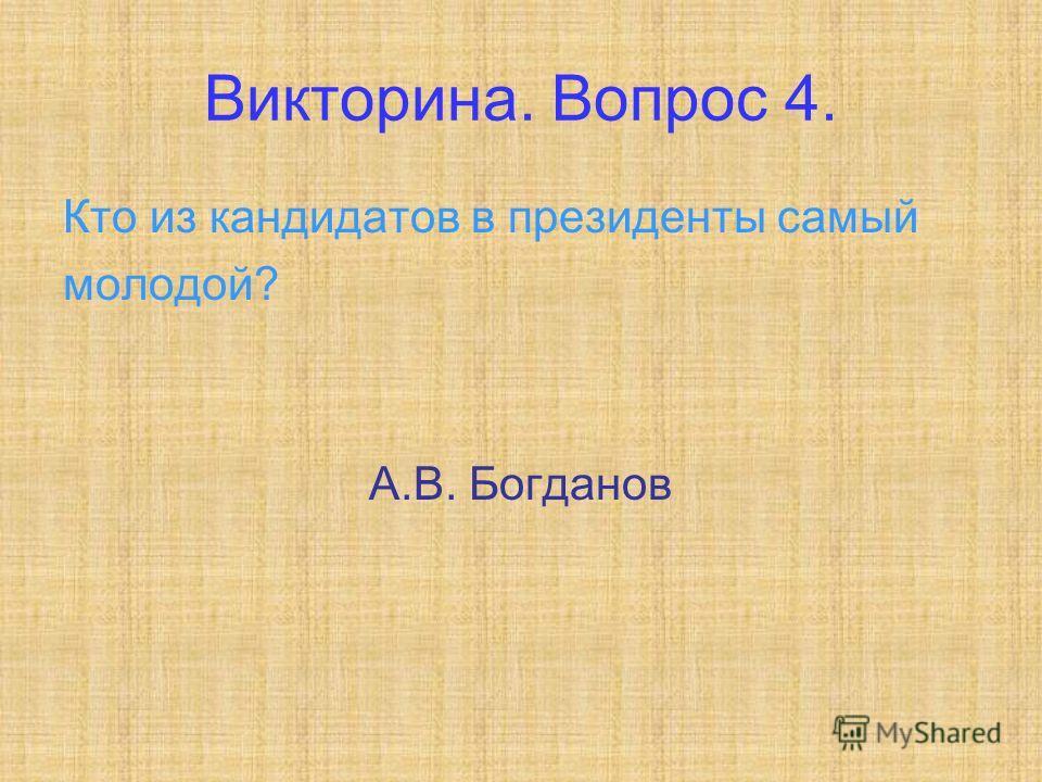 Викторина. Вопрос 4. Кто из кандидатов в президенты самый молодой? А.В. Богданов