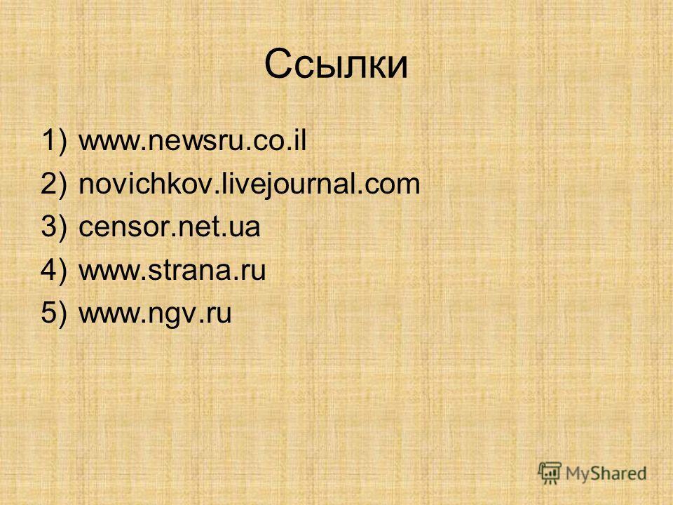 Ссылки 1)www.newsru.co.il 2)novichkov.livejournal.com 3)censor.net.ua 4)www.strana.ru 5)www.ngv.ru