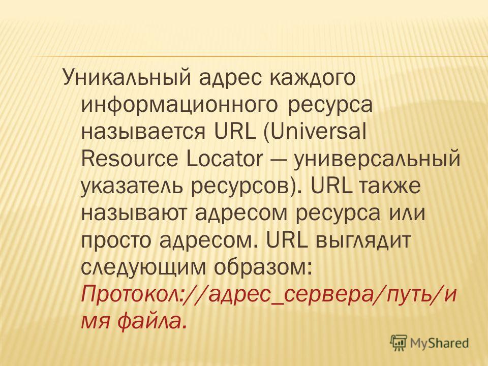 Уникальный адрес каждого информационного ресурса называется URL (Universal Resource Locator универсальный указатель ресурсов). URL также называют адресом ресурса или просто адресом. URL выглядит следующим образом: Протокол://адрес_сервера/путь/и мя ф