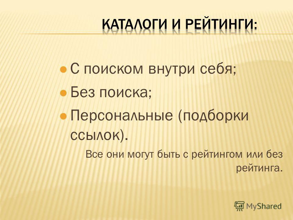 l С поиском внутри себя ; l Без поиска ; l Персональные (подборки ссылок). Все они могут быть с рейтингом или без рейтинга.