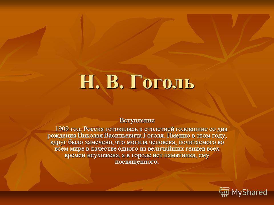Н. B. Гоголь Вступление 1909 год. Россия готовилась к столетней годовщине со дня рождения Николая Васильевича Гоголя. Именно в этом году, вдруг было замечено, что могила человека, почитаемого во всем мире в качестве одного из величайших гениев всех в