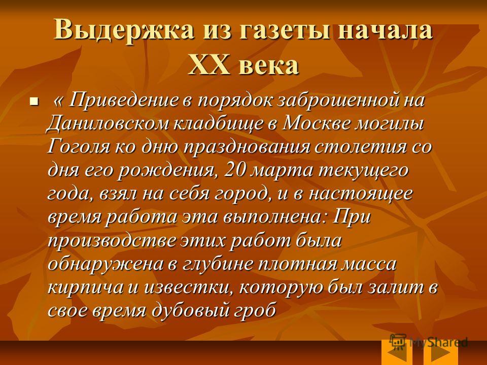 Выдержка из газеты начала XX века « Приведение в порядок заброшенной на Даниловском кладбище в Москве могилы Гоголя ко дню празднования столетия со дня его рождения, 20 марта текущего года, взял на себя город, и в настоящее время работа эта выполнена