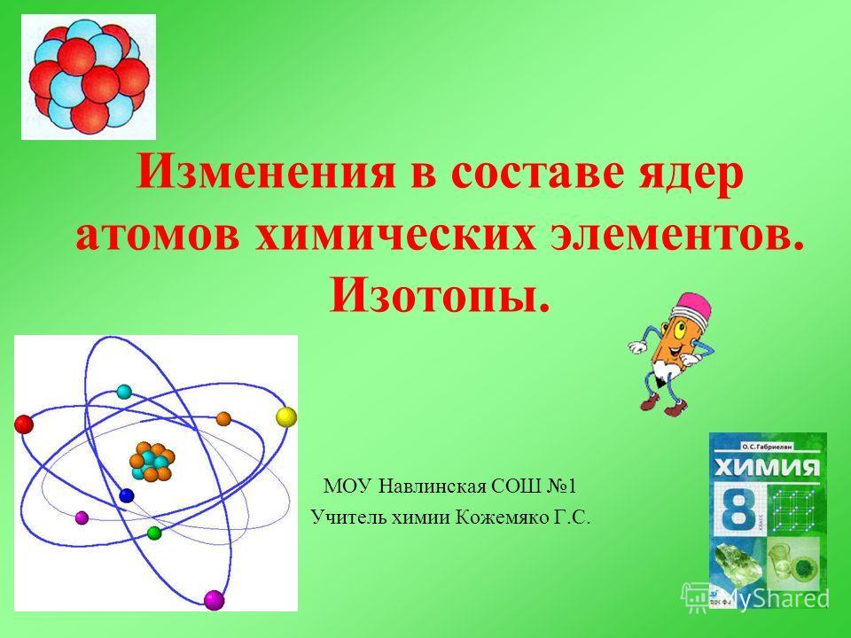 Изменения в составе ядер атомов химических элементов. Изотопы. МОУ Навлинская СОШ 1 Учитель химии Кожемяко Г.С.