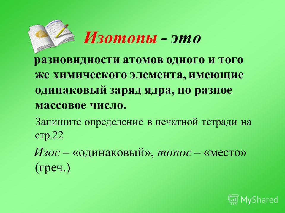 Изотопы - это разновидности атомов одного и того же химического элемента, имеющие одинаковый заряд ядра, но разное массовое число. Запишите определение в печатной тетради на стр.22 Изос – «одинаковый», топос – «место» (греч.)