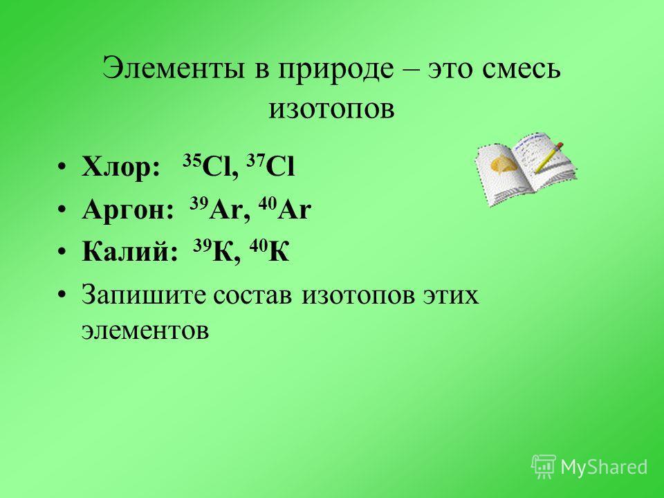 Элементы в природе – это смесь изотопов Хлор: 35 Cl, 37 Cl Аргон: 39 Ar, 40 Ar Калий: 39 К, 40 К Запишите состав изотопов этих элементов