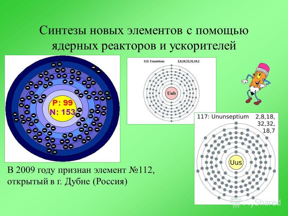 Синтезы новых элементов с помощью ядерных реакторов и ускорителей В 2009 году признан элемент 112, открытый в г. Дубне (Россия)