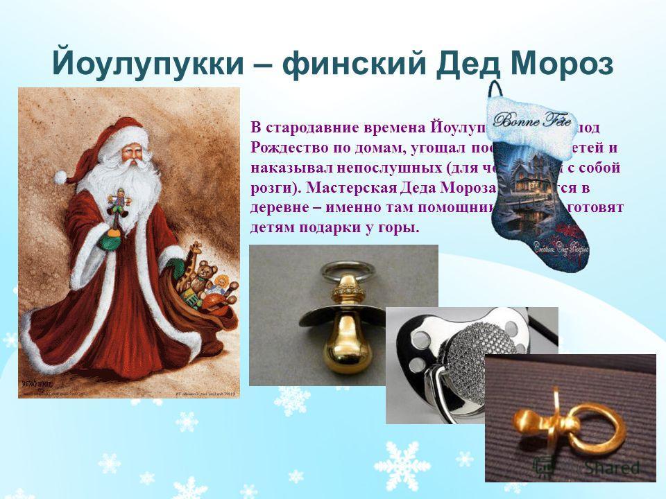 Йоулупукки – финский Дед Мороз В стародавние времена Йоулупукки ходил под Рождество по домам, угощал послушных детей и наказывал непослушных (для чего носил с собой розги). Мастерская Деда Мороза находится в деревне – именно там помощники-гномы готов