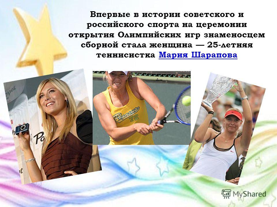 Впервые в истории советского и российского спорта на церемонии открытия Олимпийских игр знаменосцем сборной стала женщина 25-летняя теннисистка Мария ШараповаМария Шарапова