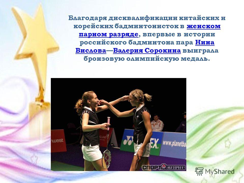 Благодаря дисквалификации китайских и корейских бадминтонисток в женском парном разряде, впервые в истории российского бадминтона пара Нина ВисловаВалерия Сорокина выиграла бронзовую олимпийскую медаль.женском парном разрядеНина ВисловаВалерия Сороки