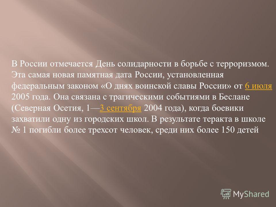 В России отмечается День солидарности в борьбе с терроризмом. Эта самая новая памятная дата России, установленная федеральным законом « О днях воинской славы России » от 6 июля 2005 года. Она связана с трагическими событиями в Беслане ( Северная Осет