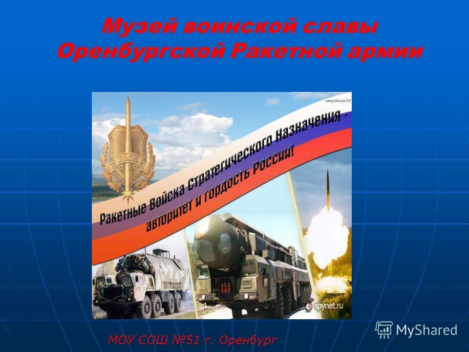 Музей воинской славы Оренбургской Ракетной армии МОУ СОШ 51 г. Оренбург