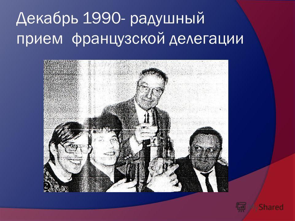 Декабрь 1990- радушный прием французской делегации