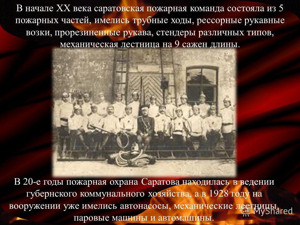 В 20-е годы пожарная охрана Саратова находилась в ведении губернского коммунального хозяйства, а в 1928 году на вооружении уже имелись автонасосы, механические лестницы, паровые машины и автомашины. В начале ХХ века саратовская пожарная команда состо