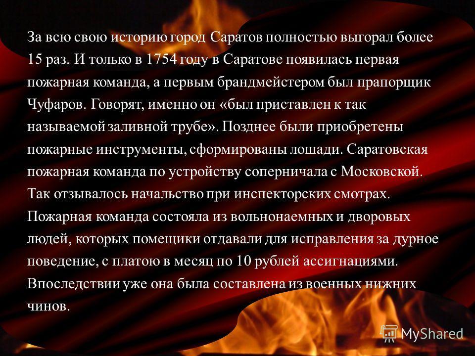 За всю свою историю город Саратов полностью выгорал более 15 раз. И только в 1754 году в Саратове появилась первая пожарная команда, а первым брандмейстером был прапорщик Чуфаров. Говорят, именно он «был приставлен к так называемой заливной трубе». П