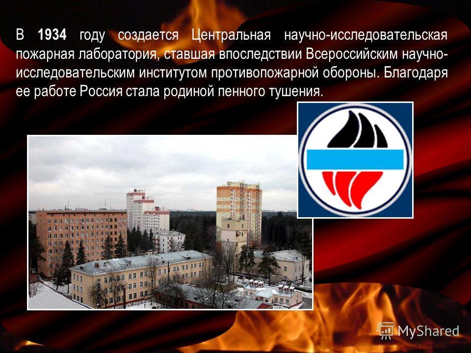 В 1934 году создается Центральная научно-исследовательская пожарная лаборатория, ставшая впоследствии Всероссийским научно- исследовательским институтом противопожарной обороны. Благодаря ее работе Россия стала родиной пенного тушения.