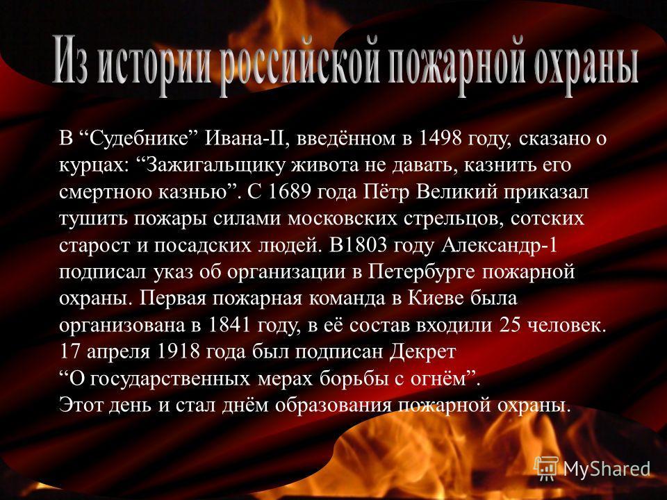 В Судебнике Ивана-II, введённом в 1498 году, сказано о курцах: Зажигальщику живота не давать, казнить его смертною казнью. С 1689 года Пётр Великий приказал тушить пожары силами московских стрельцов, сотских старост и посадских людей. В1803 году Алек