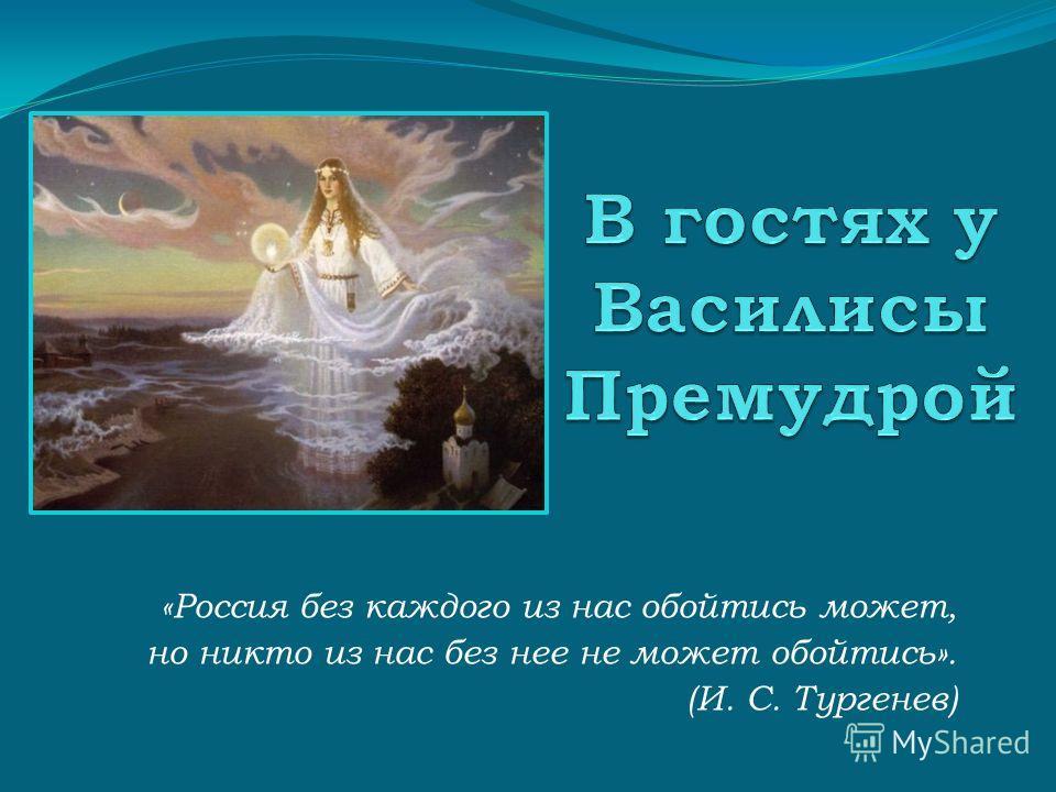 «Россия без каждого из нас обойтись может, но никто из нас без нее не может обойтись». (И. С. Тургенев)