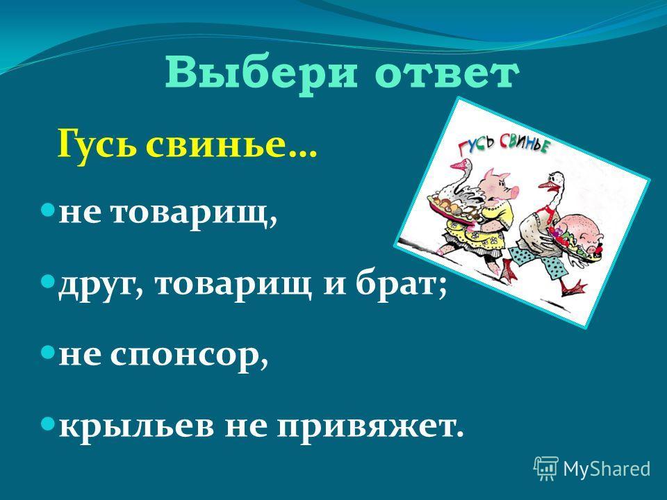 Выбери ответ Гусь свинье… не товарищ, друг, товарищ и брат; не спонсор, крыльев не привяжет.