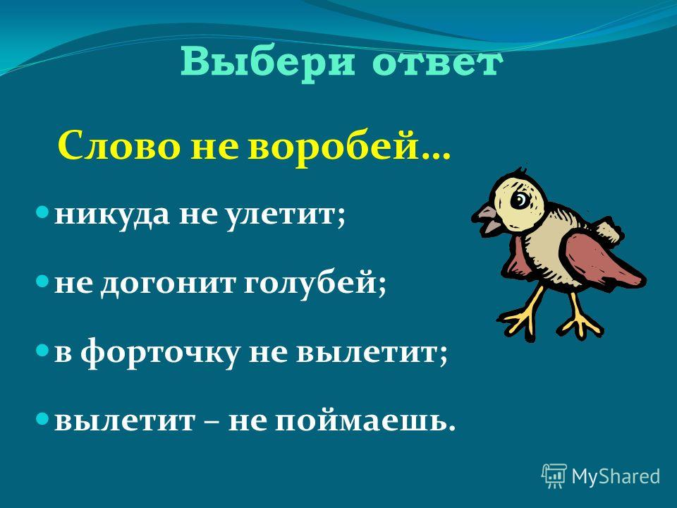 Выбери ответ Слово не воробей… никуда не улетит; не догонит голубей; в форточку не вылетит; вылетит – не поймаешь.