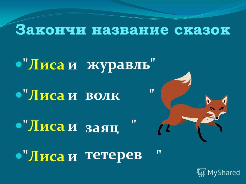 Закончи название сказок Лиса и Лиса и  журавль волк заяц тетерев