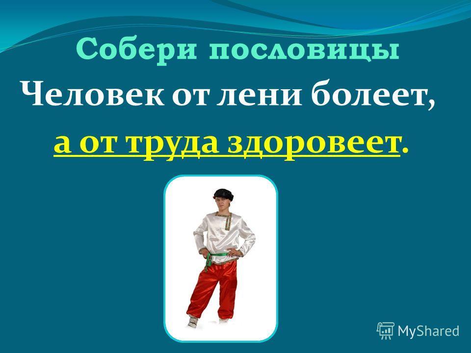 Собери пословицы Человек от лени болеет, а от труда здоровеет.