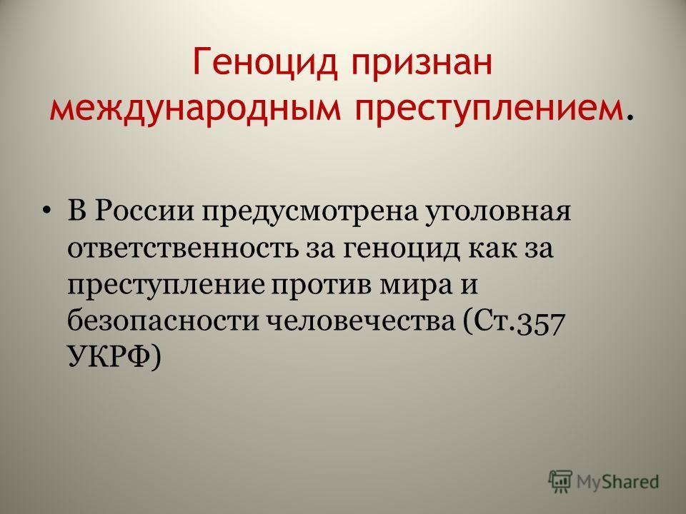 Геноцид признан международным преступлением. В России предусмотрена уголовная ответственность за геноцид как за преступление против мира и безопасности человечества (Ст.357 УКРФ)
