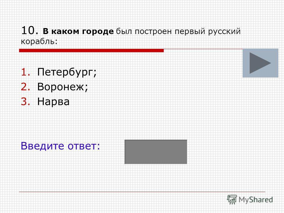 10. В каком городе был построен первый русский корабль: 1.Петербург; 2.Воронеж; 3.Нарва Введите ответ: