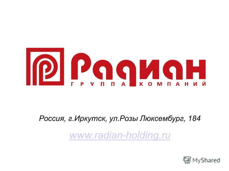Россия, г.Иркутск, ул.Розы Люксембург, 184 www.radian-holding.ru