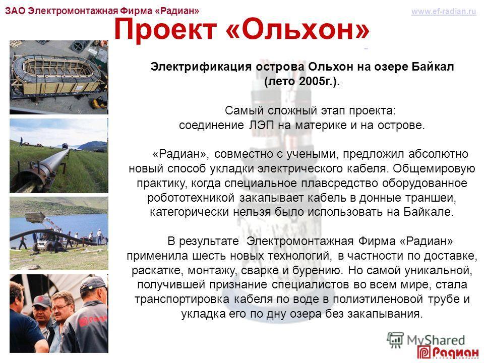 Проект «Ольхон» Электрификация острова Ольхон на озере Байкал (лето 2005г.). Самый сложный этап проекта: соединение ЛЭП на материке и на острове. «Радиан», совместно с учеными, предложил абсолютно новый способ укладки электрического кабеля. Общемиров