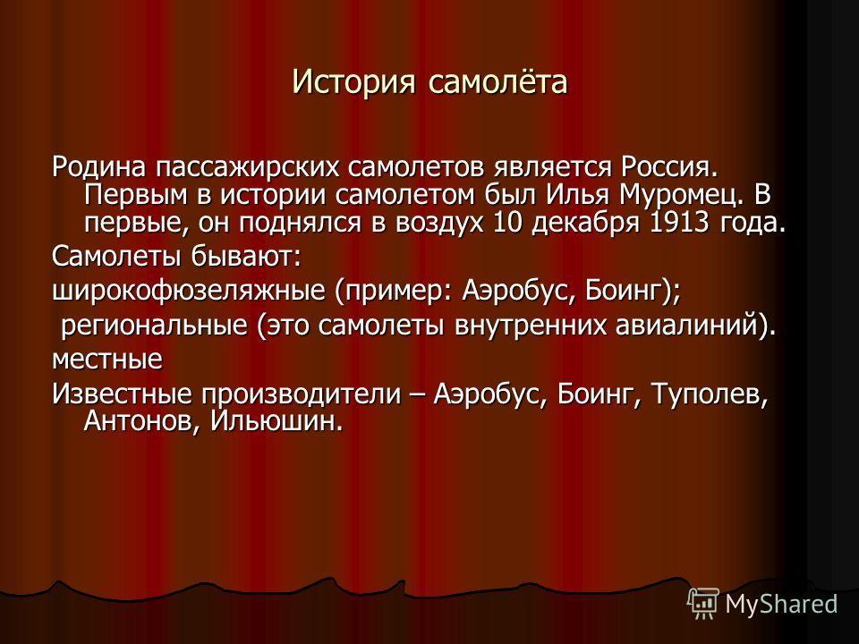 История самолёта Родина пассажирских самолетов является Россия. Первым в истории самолетом был Илья Муромец. В первые, он поднялся в воздух 10 декабря 1913 года. Самолеты бывают: широкофюзеляжные (пример: Аэробус, Боинг); региональные (это самолеты в